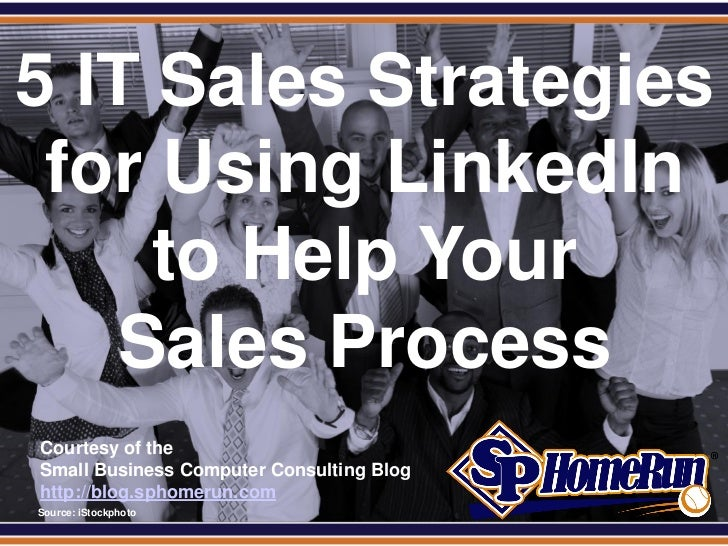 SPHomeRun.com5 IT Sales Strategies for Using LinkedIn     to Help Your    Sales Process  Courtesy of the  Small Business C...