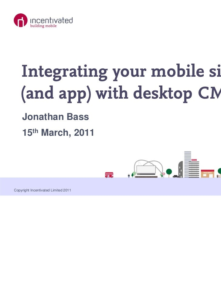 Integrating your mobile site    (and app) with desktop CMS    Jonathan Bass    15th March, 2011Copyright Incentivated Limi...