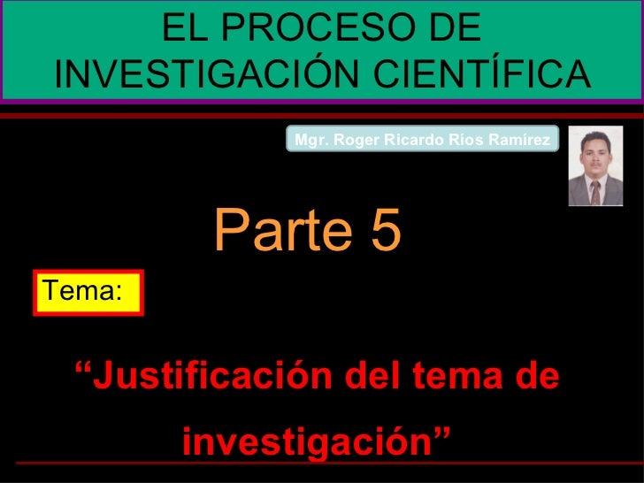 """"""" Justificación del tema de investigación"""" EL PROCESO DE INVESTIGACIÓN CIENTÍFICA Parte 5 Tema: Mgr. Roger Ricardo Ríos Ra..."""