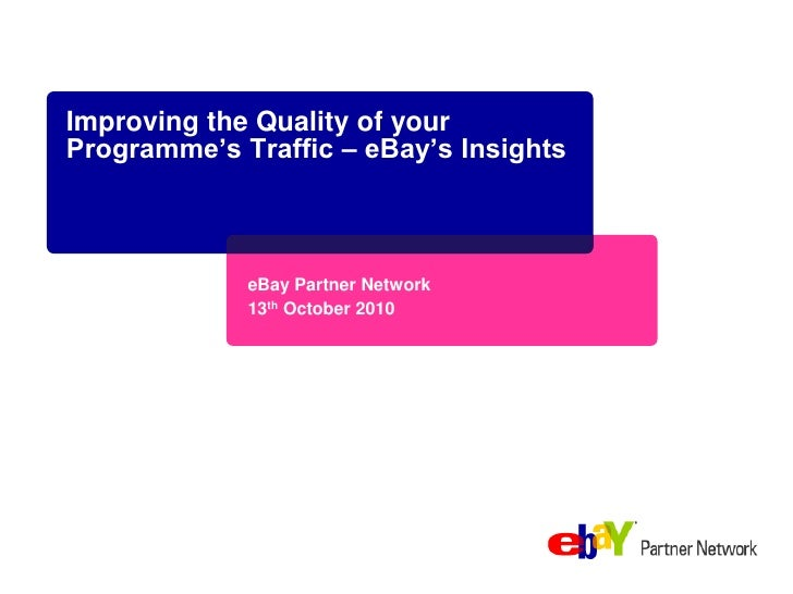 Improving the Quality of your Programme's Traffic – eBay's Insights<br />eBay Partner Network<br />13th October 2010<br />