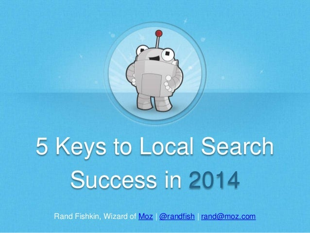Rand Fishkin, Wizard of Moz | @randfish | rand@moz.com 5 Keys to Local Search Success in 2014