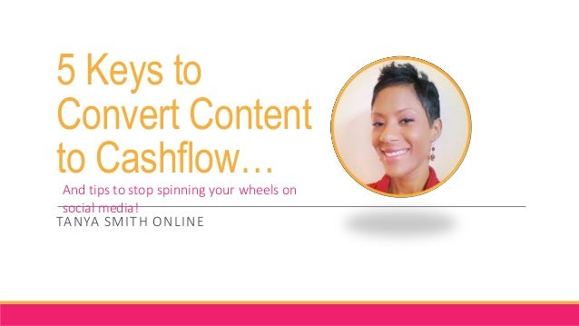 5 Keys to Convert Content to Cashflow… TANYA SMITH ONLINE And tips to stop spinning your wheels on social media!