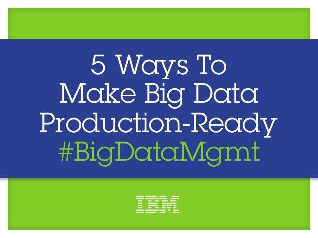 5 Ways To Make Big DataProduction-Ready #BigDataMgmt