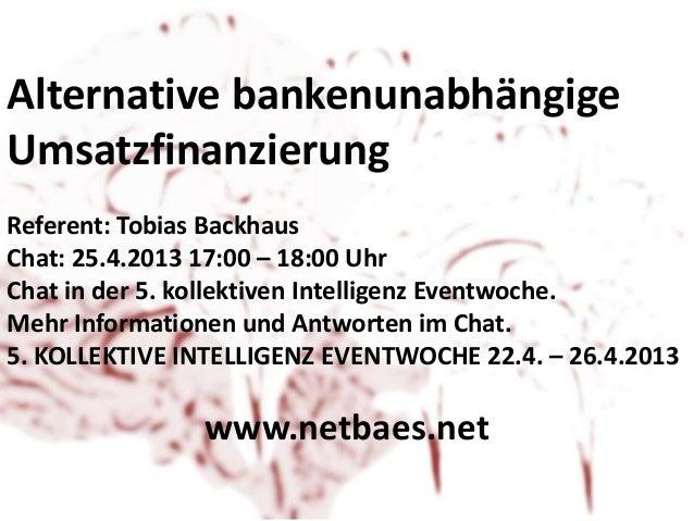 Alternative bankenunabhängigeUmsatzfinanzierungReferent: Tobias BackhausChat: 25.4.2013 17:00 – 18:00 UhrChat in der 5. ko...