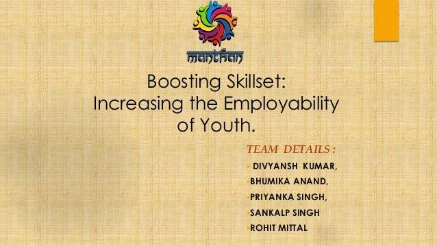 Boosting Skillset: Increasing the Employability of Youth. TEAM DETAILS :  DIVYANSH KUMAR, BHUMIKA ANAND, PRIYANKA SINGH...