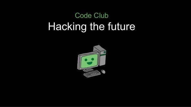 Code Club  Hacking the future