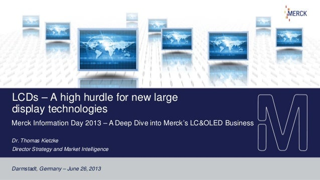 Darmstadt, Germany – June 26, 2013 LCDs – A high hurdle for new large display technologies Merck Information Day 2013 – A ...