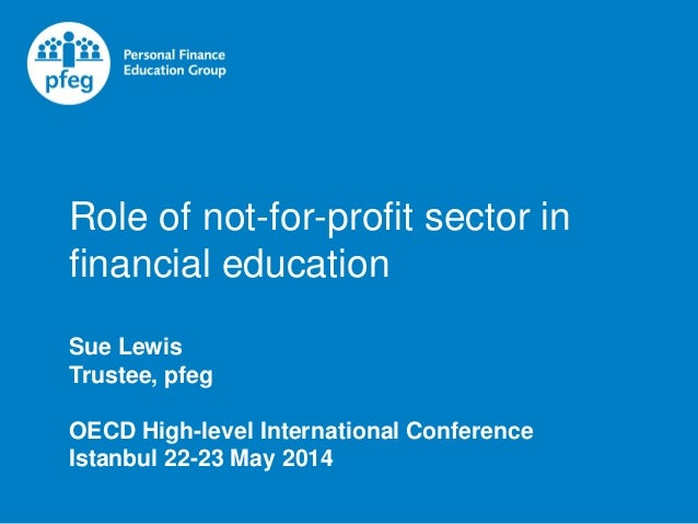 Role of not-for-profit sector in financial education Sue Lewis Trustee, pfeg OECD High-level International Conference Ista...