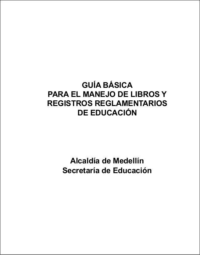Guía básica para el manejo de libros y registros reglamentarios de Educación Alcaldía de Medellín Secretaría de Educación