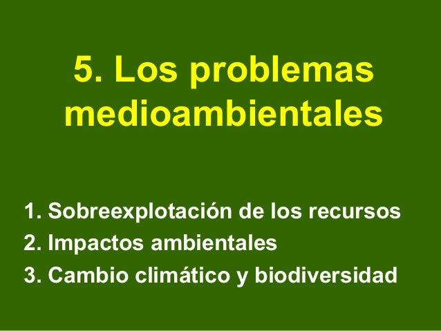 5. Los problemas   medioambientales1. Sobreexplotación de los recursos2. Impactos ambientales3. Cambio climático y biodive...
