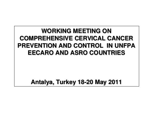 WORKING MEETING ON COMPREHENSIVE CERVICAL CANCER PREVENTION AND CONTROL IN UNFPA EECARO AND ASRO COUNTRIES Antalya, Turkey...