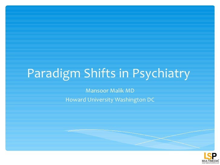 Paradigm Shifts in Psychiatry            Mansoor Malik MD      Howard University Washington DC