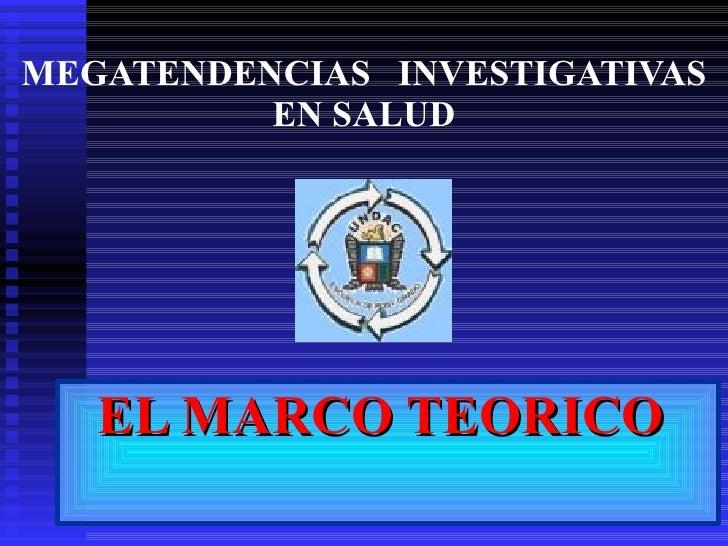 <ul><li>EL MARCO TEORICO  </li></ul>MEGATENDENCIAS  INVESTIGATIVAS EN SALUD