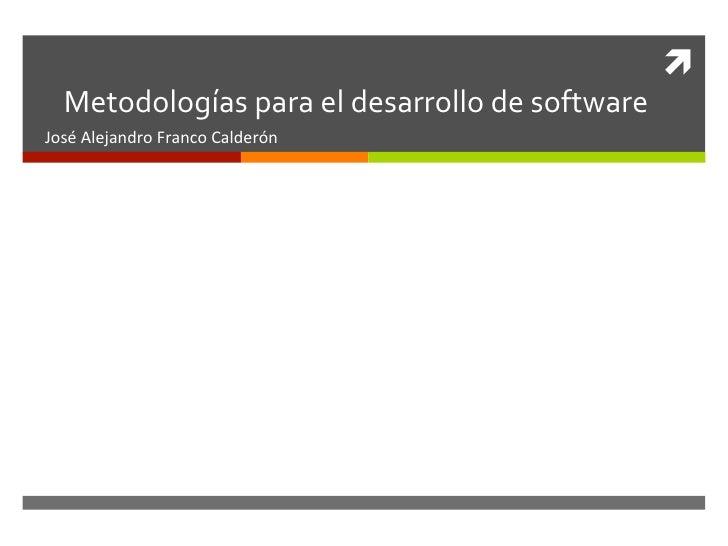 ì    Metodologías para el desarrollo de software José Alejandro Franco Calderón