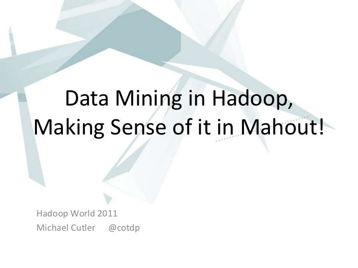 Data Mining in Hadoop,Making Sense of it in Mahout!Hadoop World 2011Michael Cutler @cotdp