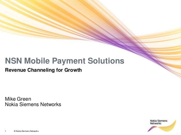 NSN Mobile Payment SolutionsRevenue Channeling for GrowthMike GreenNokia Siemens Networks1   © Nokia Siemens Networks