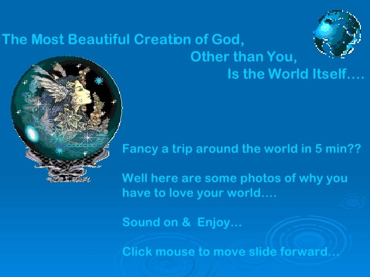 The Most Beautiful Creation of God,   Other than You,   Is the World Itself…. Fancy a trip around the world in 5 min?? Wel...