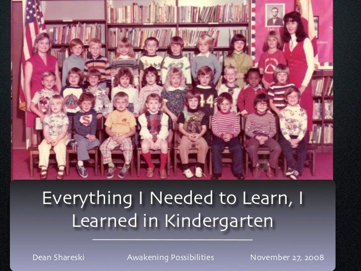 Everything I Needed to Learn, I      Learned in Kindergarten Dean Shareski   Awakening Possibilities   November 27, 2008