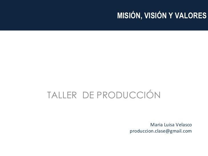 TALLER  DE PRODUCCIÓN    MISIÓN, VISIÓN Y VALORES Maria Luisa Velasco [email_address]