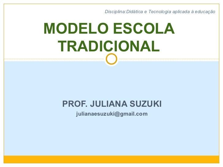 PROF. JULIANA SUZUKI [email_address] MODELO ESCOLA TRADICIONAL Disciplina:Didática e Tecnologia aplicada à educação