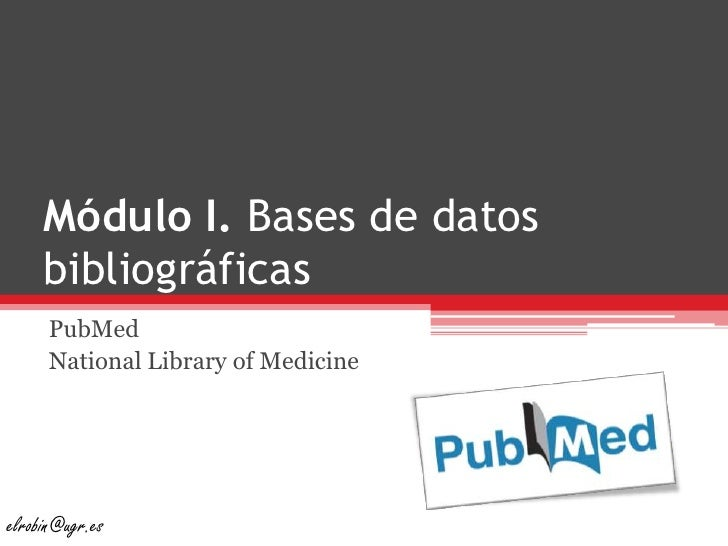 Módulo I. Bases de datos bibliográficas<br />PubMed<br />National Library of Medicine<br />elrobin@ugr.es<br />