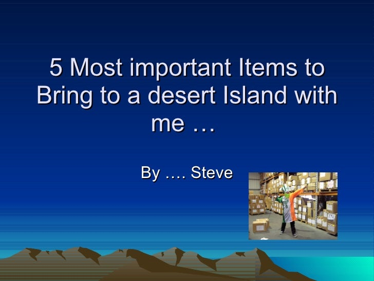 5 Most important Items to Bring to a desert Island with me …  By …. Steve