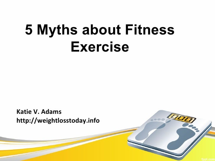 5 Myths about Fitness        ExerciseKatie V. Adamshttp://weightlosstoday.info