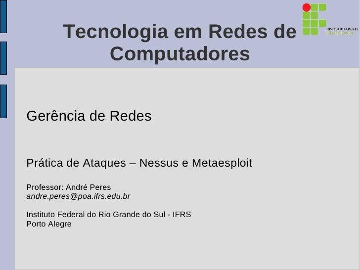 Tecnologia em Redes de              ComputadoresGerência de RedesPrática de Ataques – Nessus e MetaesploitProfessor: André...