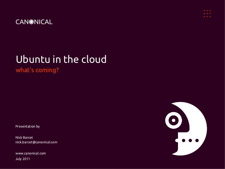 Ubuntu in the cloudwhats coming?Presentation byNick Barcetnick.barcet@canonical.comwww.canonical.comJuly 2011