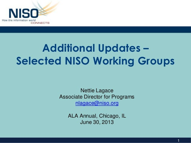 1 Additional Updates – Selected NISO Working Groups Nettie Lagace Associate Director for Programs nlagace@niso.org ALA Ann...