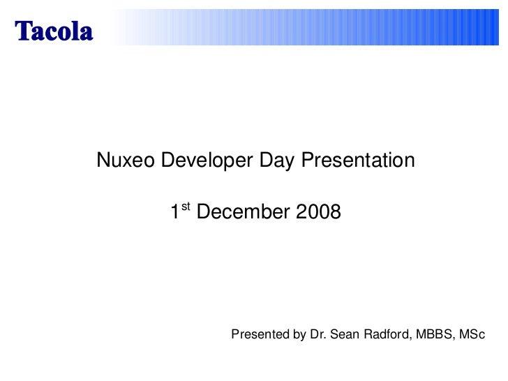 Nuxeo Developer Day Presentation 1 st  December 2008 Tacola Presented by Dr. Sean Radford, MBBS, MSc