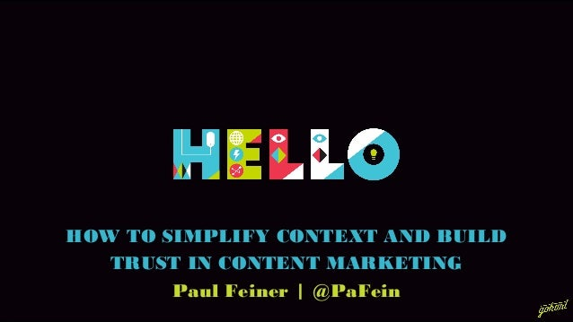 HOW TO SIMPLIFY CONTEXT AND BUILD TRUST IN CONTENT MARKETING Paul Feiner | @PaFein