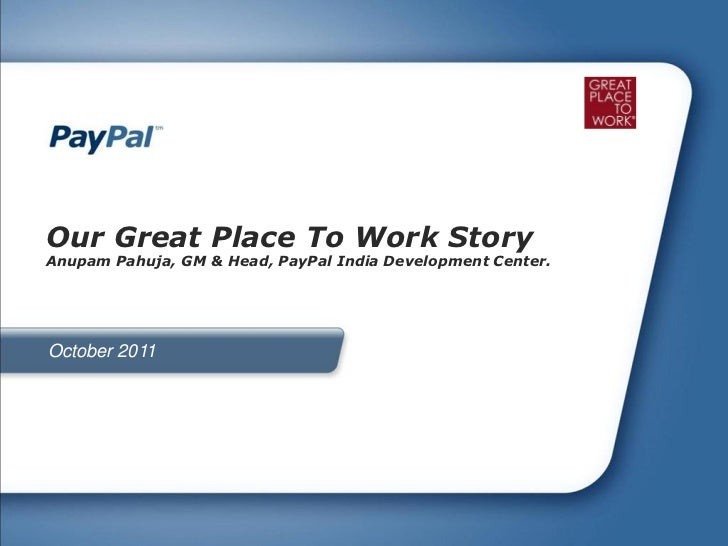 Our Great Place To Work StoryAnupam Pahuja, GM & Head, PayPal India Development Center.October 2011