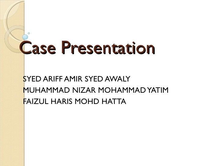 Case Presentation SYED ARIFF AMIR SYED AWALY MUHAMMAD NIZAR MOHAMMAD YATIM FAIZUL HARIS MOHD HATTA