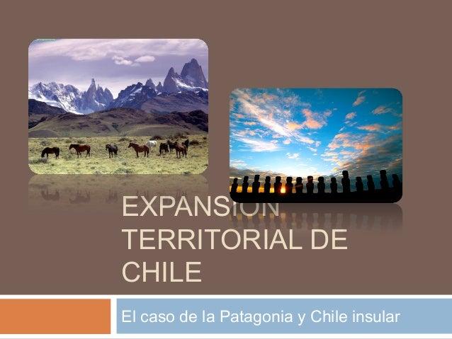 EXPANSIÓN TERRITORIAL DE CHILE El caso de la Patagonia y Chile insular