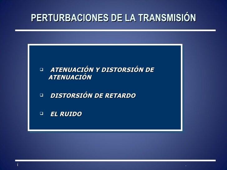PERTURBACIONES DE LA TRANSMISIÓN <ul><li>ATENUACIÓN Y DISTORSIÓN DE ATENUACIÓN </li></ul><ul><li>DISTORSIÓN DE RETARDO </l...