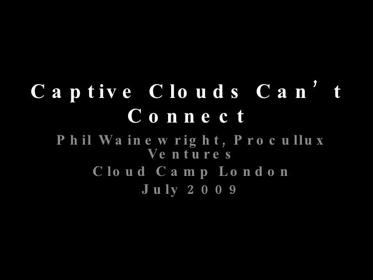 Captive Clouds Can't Connect Phil Wainewright, Procullux Ventures Cloud Camp London July 2009