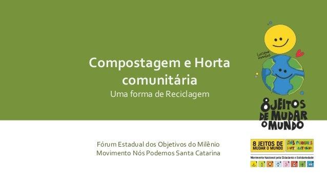 Compostagem e Horta  comunitária  Uma forma de Reciclagem  Fórum Estadual dos Objetivos do Milênio  Movimento Nós Podemos ...