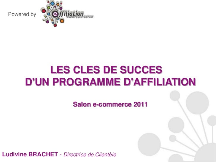 Powered by<br />LES CLES DE SUCCES D'UN PROGRAMME D'AFFILIATIONSalon e-commerce 2011<br />Ludivine BRACHET - Directrice de...