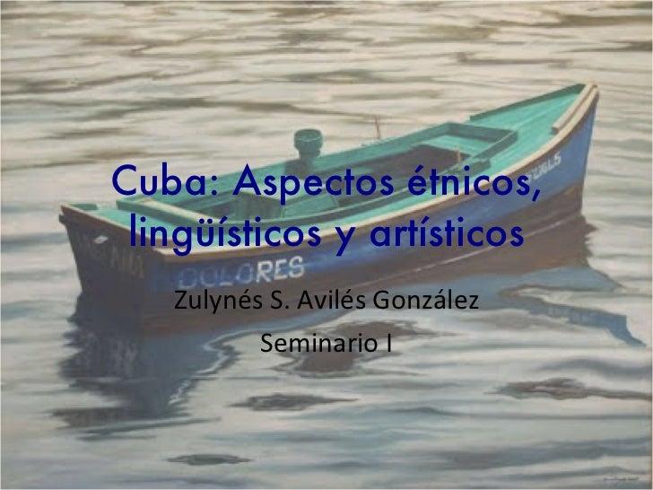 Cuba: Aspectos étnicos, lingüísticos y artísticos Zulynés S. Avilés González Seminario I