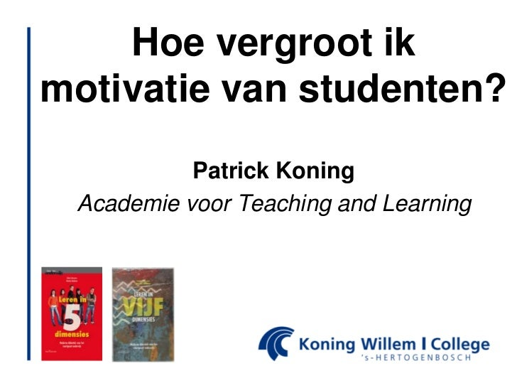 Hoe vergroot ikmotivatie van studenten?           Patrick Koning Academie voor Teaching and Learning