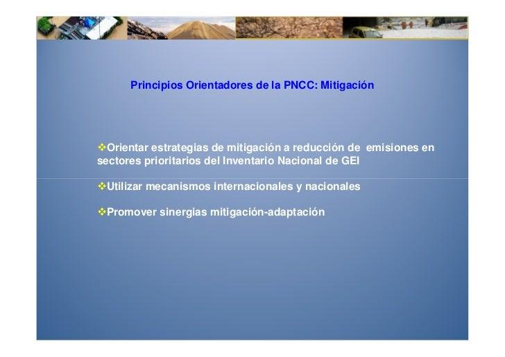 Principios Orientadores de la PNCC: Mitigación  Orientar estrategias de mitigación a reducción de emisiones ensectores pri...