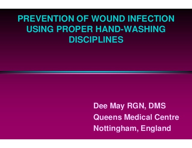 PREVENTION OF WOUND INFECTION USING PROPER HAND DISCIPLINES Dee May RGN, DMS Queens Medical Centre Nottingham, England PRE...