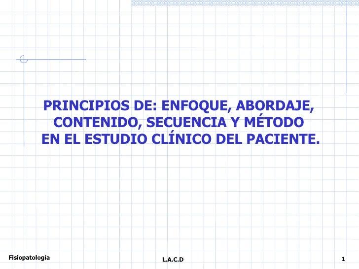 PRINCIPIOS DE: ENFOQUE, ABORDAJE,  CONTENIDO, SECUENCIA Y MÉTODO  EN EL ESTUDIO CLÍNICO DEL PACIENTE. 1 L.A.C.D Fisiopatol...