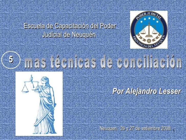 mas técnicas de conciliación Por Alejandro Lesser 5 Escuela de Capacitación del Poder Judicial de Neuquén   Neuquen,   2 6...