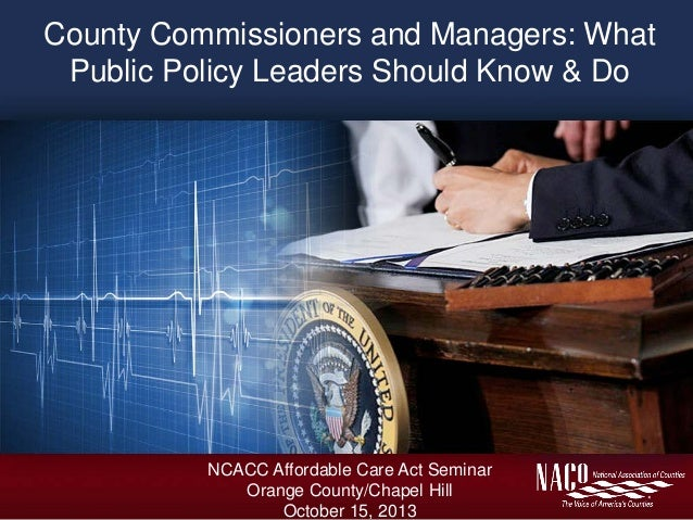 County Commissioners and Managers: What Public Policy Leaders Should Know & Do  NCACC Affordable Care Act Seminar Orange C...