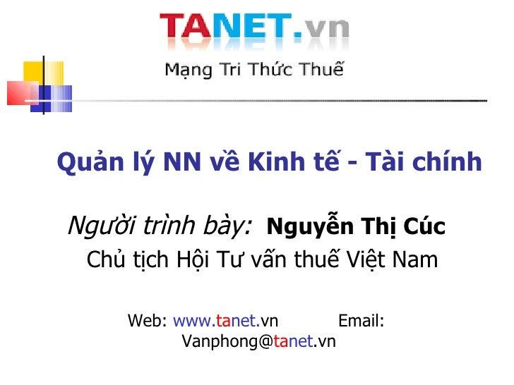 Quản lý NN về Kinh tế - Tài chính Người trình bày:   Nguyễn Thị Cúc  Chủ tịch  Hội Tư vấn thuế Việt Nam Web:  www. ta net....