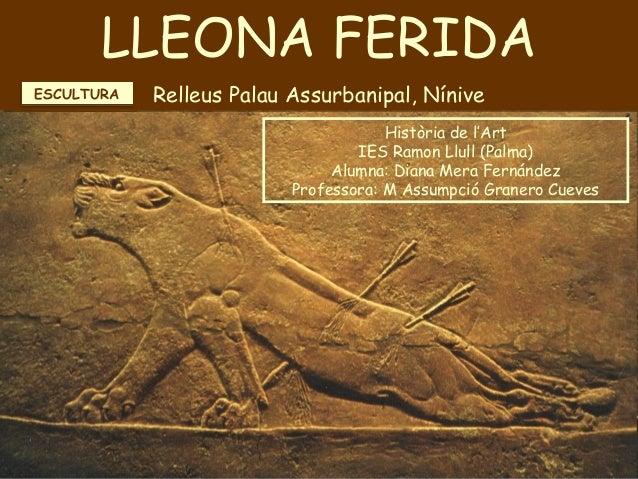 LLEONA FERIDA Relleus Palau Assurbanipal, Nínive LLEONA FERIDA Relleus Palau Assurbanipal, Nínive Història de l'Art IES Ra...