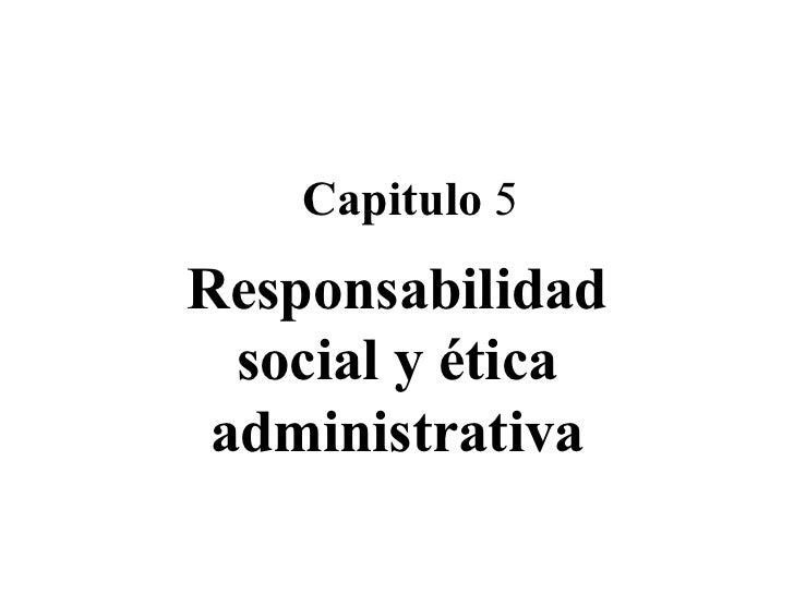 Capitulo  5 Responsabilidad social y ética administrativa