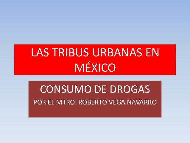 LAS TRIBUS URBANAS EN        MÉXICO CONSUMO DE DROGASPOR EL MTRO. ROBERTO VEGA NAVARRO